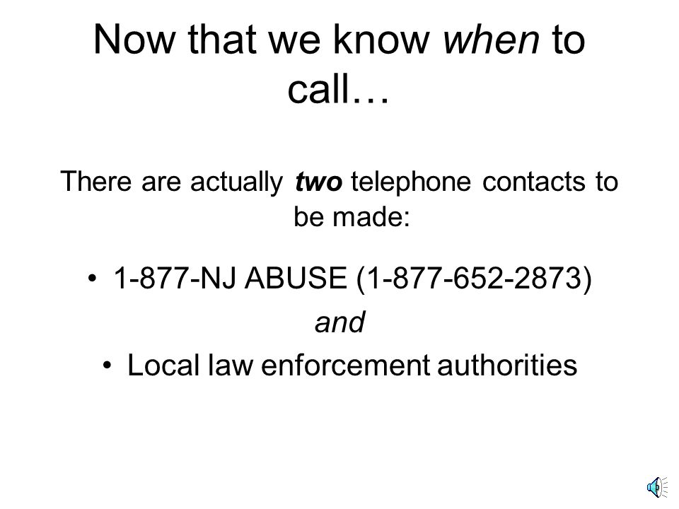 Now that we know when to call… There are actually two telephone contacts to be made: 1-877-NJ ABUSE (1-877-652-2873) and Local law enforcement authorities