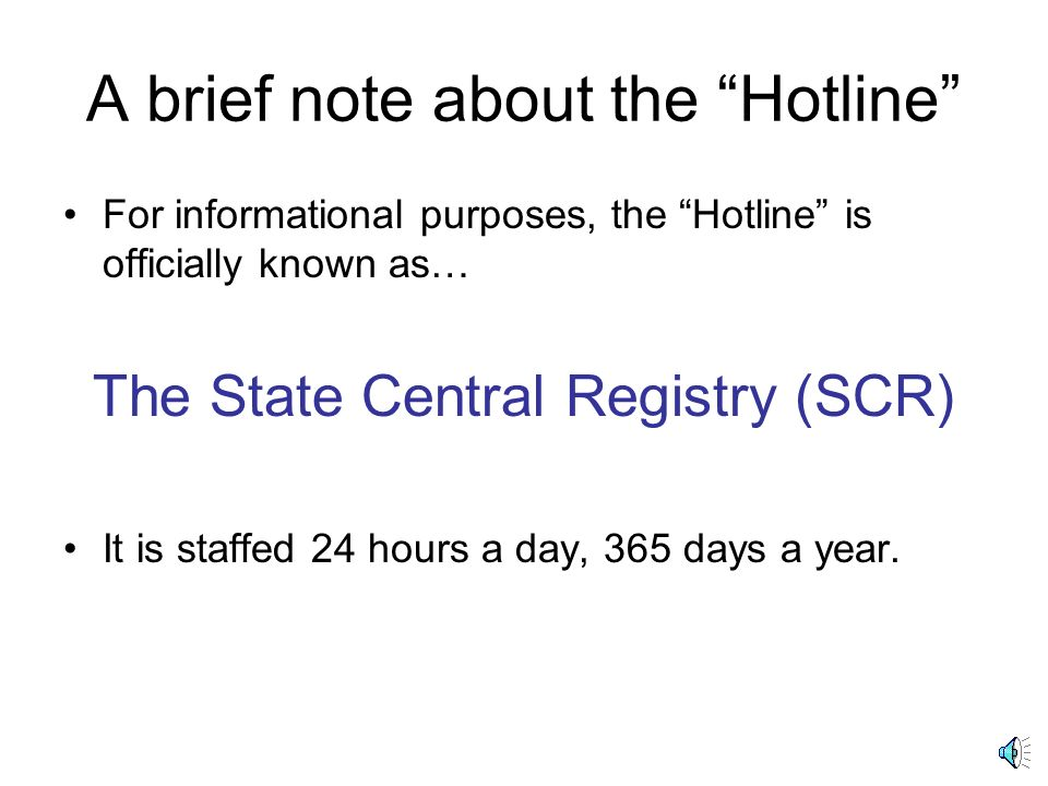 A brief note about the Hotline For informational purposes, the Hotline is officially known as… The State Central Registry (SCR) It is staffed 24 hours a day, 365 days a year.