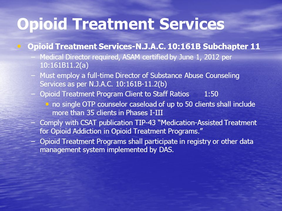 Opioid Treatment Services Opioid Treatment Services-N.J.A.C. 10:161B Subchapter 11 –Medical Director required, ASAM certified by June 1, 2012 per 10:1