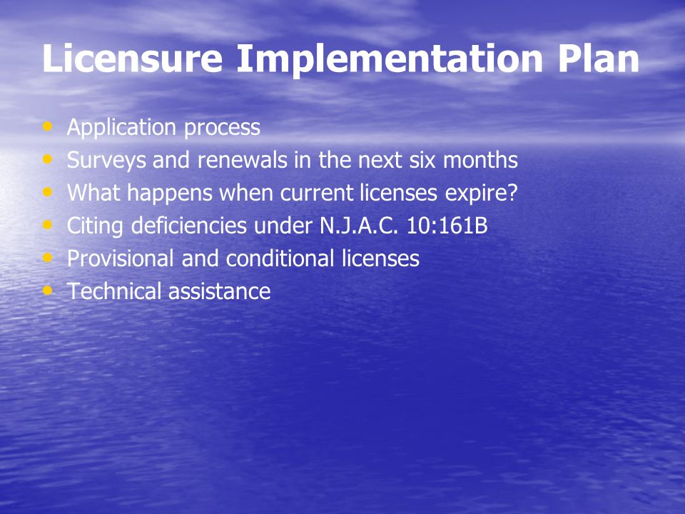Licensure Implementation Plan Application process Surveys and renewals in the next six months What happens when current licenses expire? Citing defici