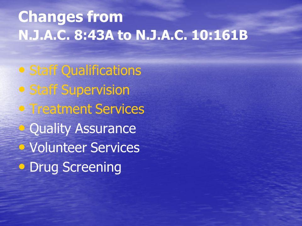 Changes from N.J.A.C. 8:43A to N.J.A.C. 10:161B Staff Qualifications Staff Supervision Treatment Services Quality Assurance Volunteer Services Drug Sc