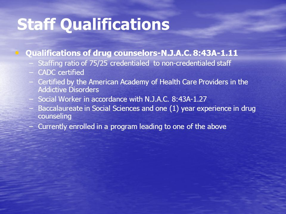 Staff Qualifications Qualifications of drug counselors-N.J.A.C. 8:43A-1.11 –Staffing ratio of 75/25 credentialed to non-credentialed staff –CADC certi