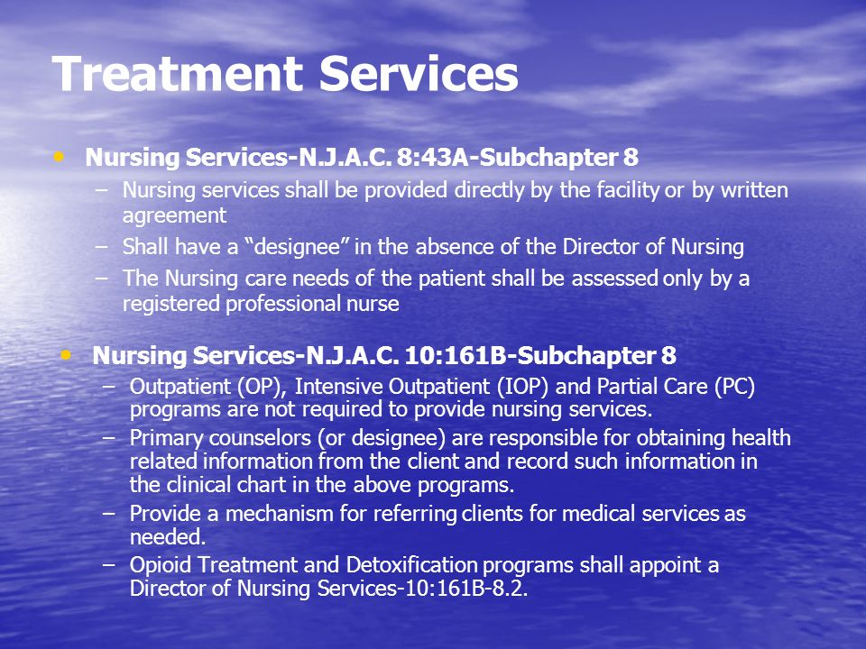 Treatment Services Nursing Services-N.J.A.C. 8:43A-Subchapter 8 –Nursing services shall be provided directly by the facility or by written agreement –