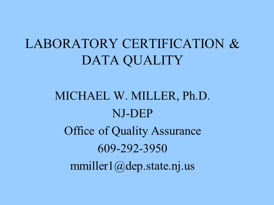 LABORATORY CERTIFICATION & DATA QUALITY MICHAEL W. MILLER, Ph.D. NJ-DEP Office of Quality Assurance 609-292-3950 mmiller1@dep.state.nj.us