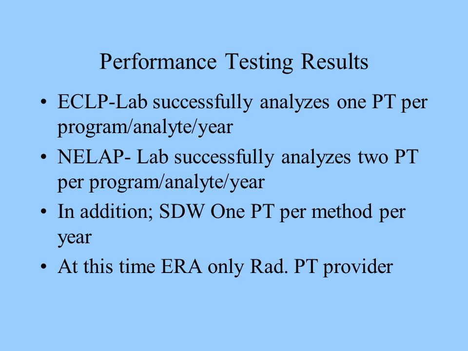 Performance Testing Results ECLP-Lab successfully analyzes one PT per program/analyte/year NELAP- Lab successfully analyzes two PT per program/analyte/year In addition; SDW One PT per method per year At this time ERA only Rad.