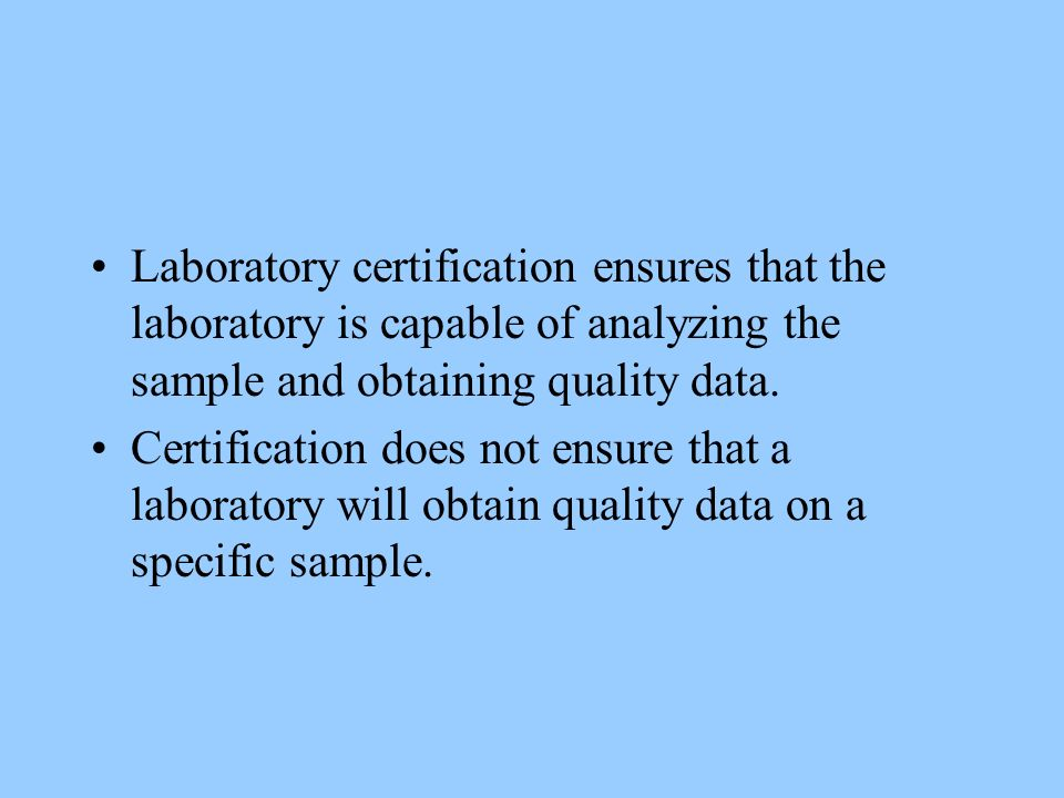 Laboratory certification ensures that the laboratory is capable of analyzing the sample and obtaining quality data. Certification does not ensure that