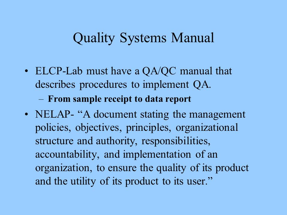 Quality Systems Manual ELCP-Lab must have a QA/QC manual that describes procedures to implement QA. –From sample receipt to data report NELAP- A docum