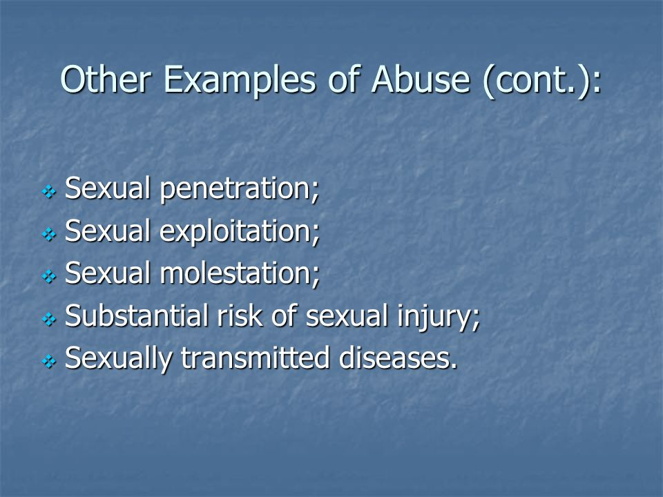 Other Examples of Abuse (cont.): Sexual penetration; Sexual penetration; Sexual exploitation; Sexual exploitation; Sexual molestation; Sexual molestat
