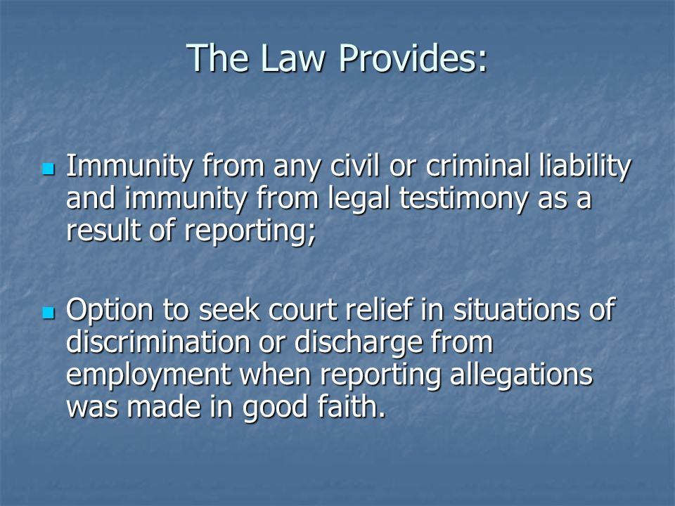 The Law Provides: Immunity from any civil or criminal liability and immunity from legal testimony as a result of reporting; Immunity from any civil or