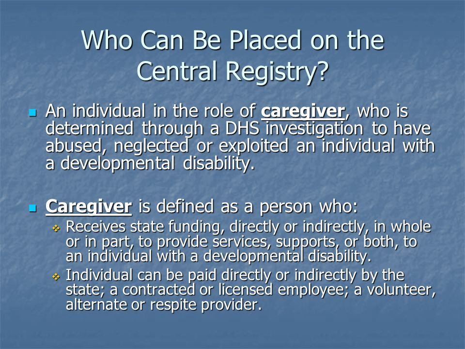 Who Can Be Placed on the Central Registry? An individual in the role of caregiver, who is determined through a DHS investigation to have abused, negle
