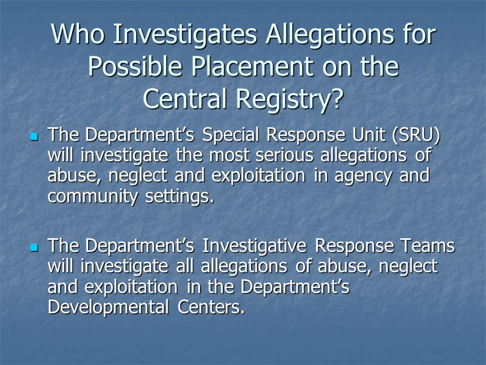 Who Investigates Allegations for Possible Placement on the Central Registry? The Departments Special Response Unit (SRU) will investigate the most ser