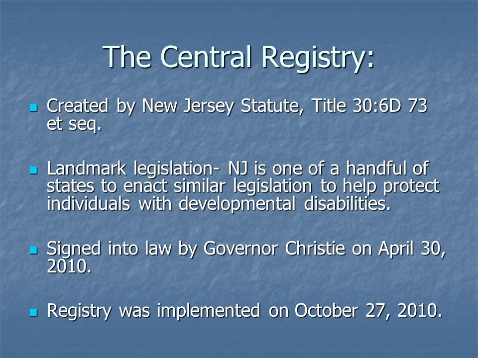 The Central Registry: Created by New Jersey Statute, Title 30:6D 73 et seq. Created by New Jersey Statute, Title 30:6D 73 et seq. Landmark legislation