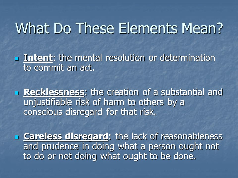 What Do These Elements Mean? Intent: the mental resolution or determination to commit an act. Intent: the mental resolution or determination to commit