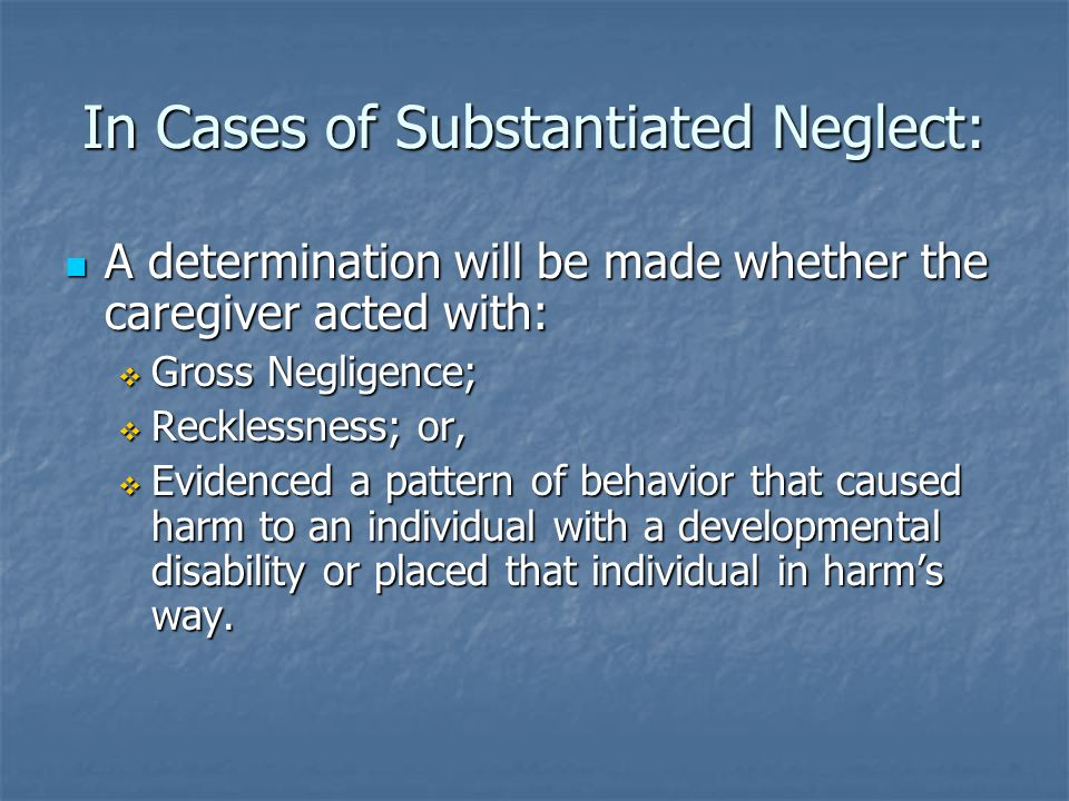 In Cases of Substantiated Neglect: A determination will be made whether the caregiver acted with: A determination will be made whether the caregiver a
