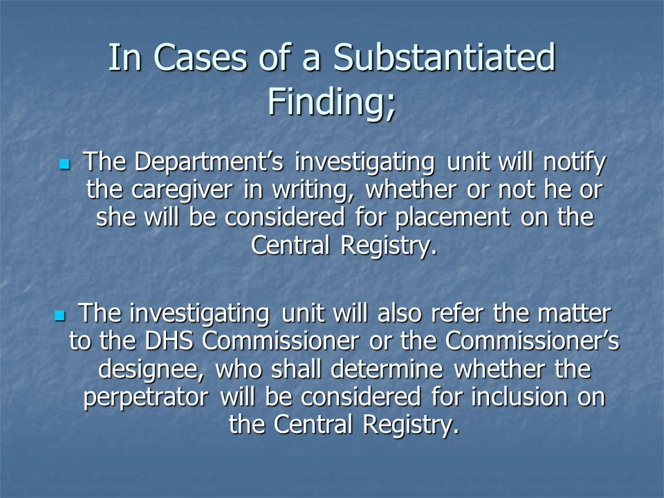 In Cases of a Substantiated Finding; The Departments investigating unit will notify the caregiver in writing, whether or not he or she will be conside