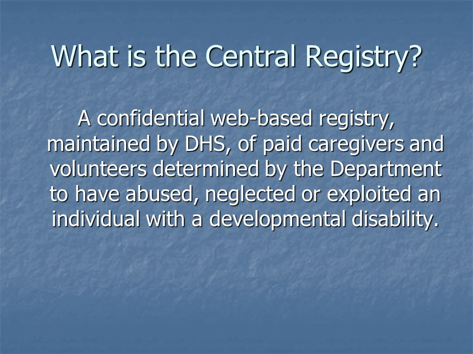 What is the Central Registry? A confidential web-based registry, maintained by DHS, of paid caregivers and volunteers determined by the Department to