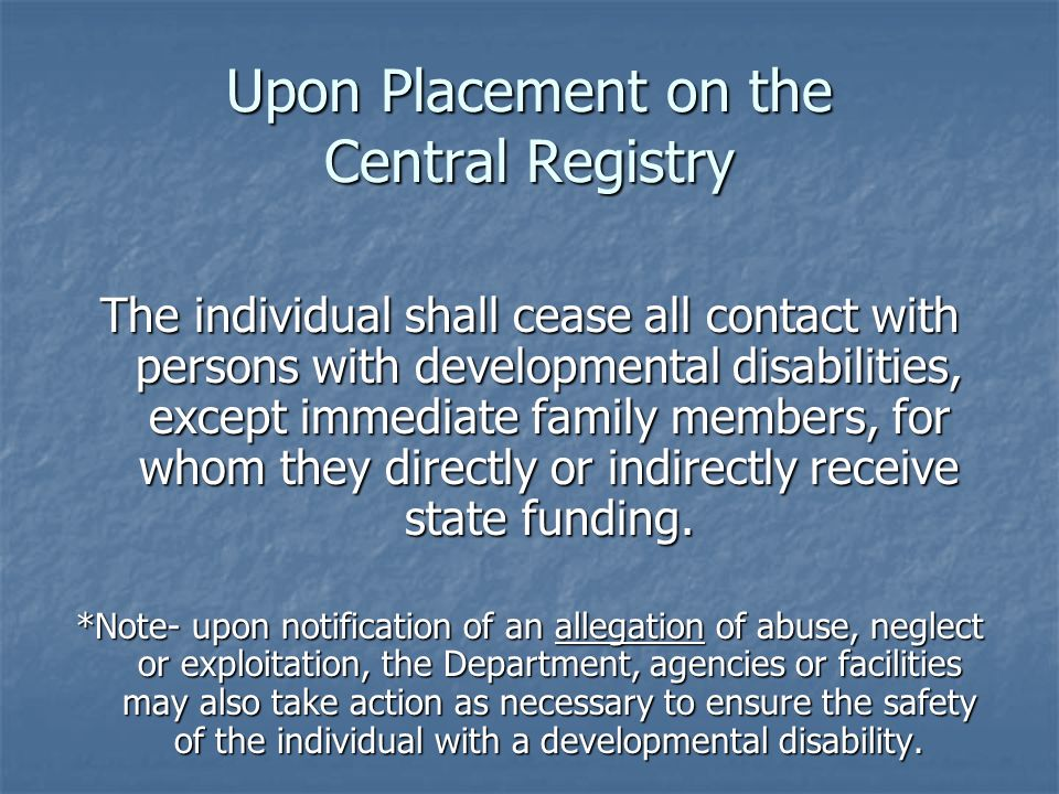 Upon Placement on the Central Registry The individual shall cease all contact with persons with developmental disabilities, except immediate family me