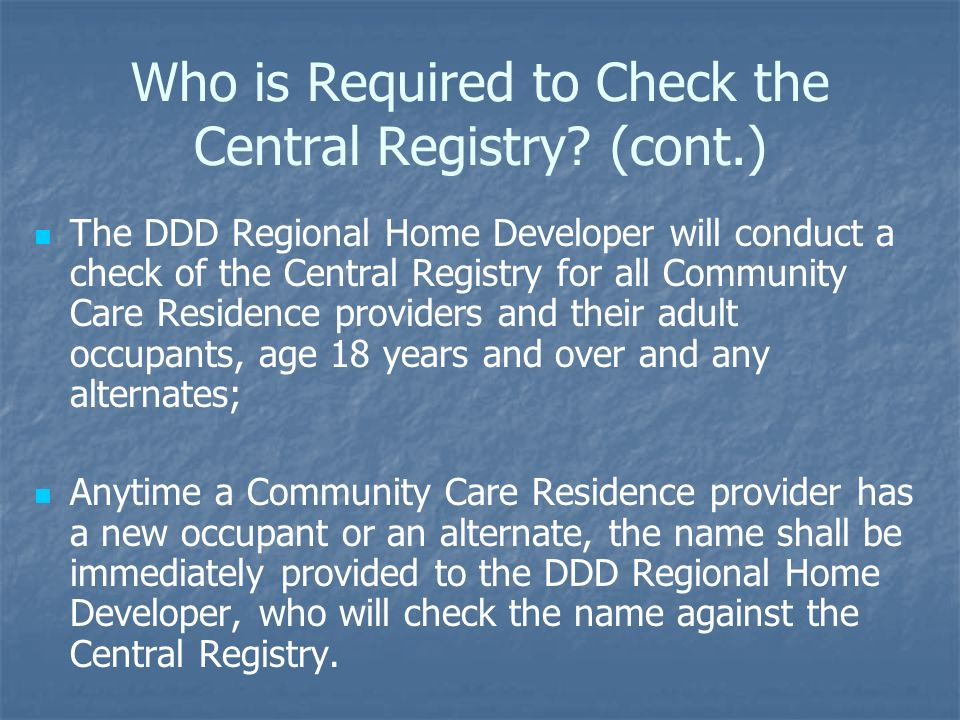 Who is Required to Check the Central Registry? (cont.) The DDD Regional Home Developer will conduct a check of the Central Registry for all Community