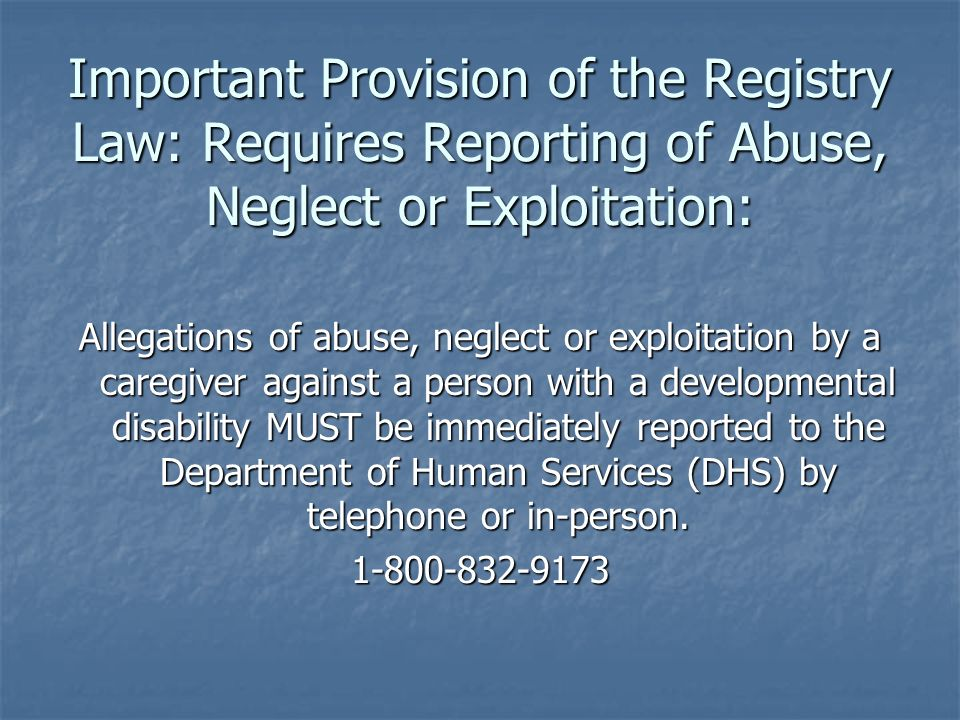 Important Provision of the Registry Law: Requires Reporting of Abuse, Neglect or Exploitation: Allegations of abuse, neglect or exploitation by a care