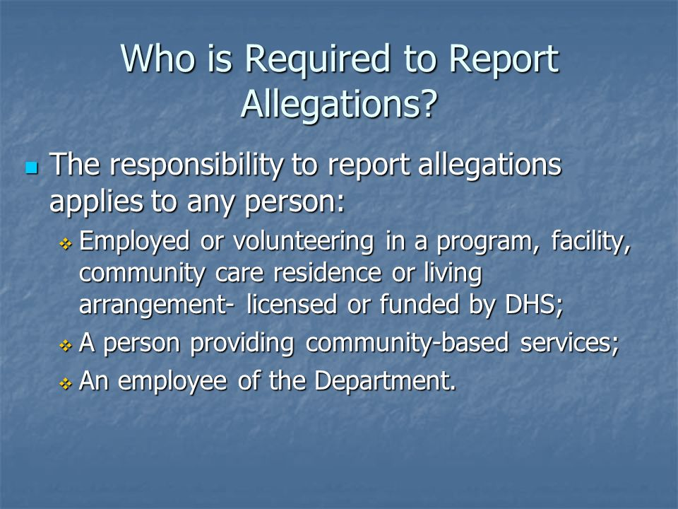 Who is Required to Report Allegations? The responsibility to report allegations applies to any person: The responsibility to report allegations applie