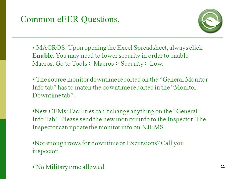 22 Common eEER Questions. MACROS: Upon opening the Excel Spreadsheet, always click Enable. You may need to lower security in order to enable Macros. G