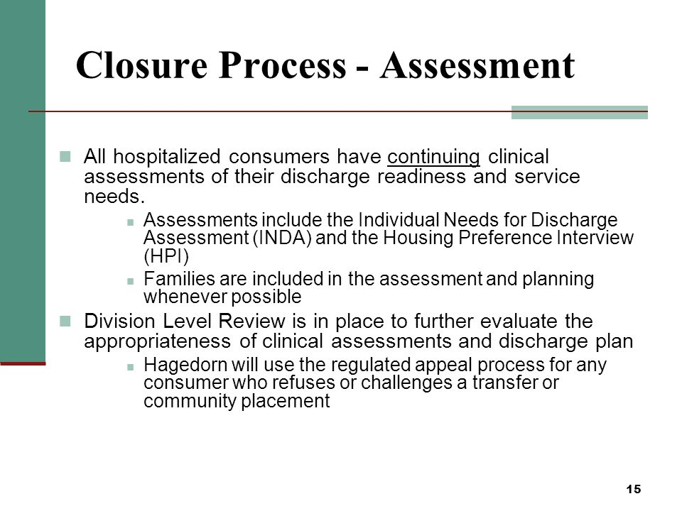 15 Closure Process - Assessment All hospitalized consumers have continuing clinical assessments of their discharge readiness and service needs.