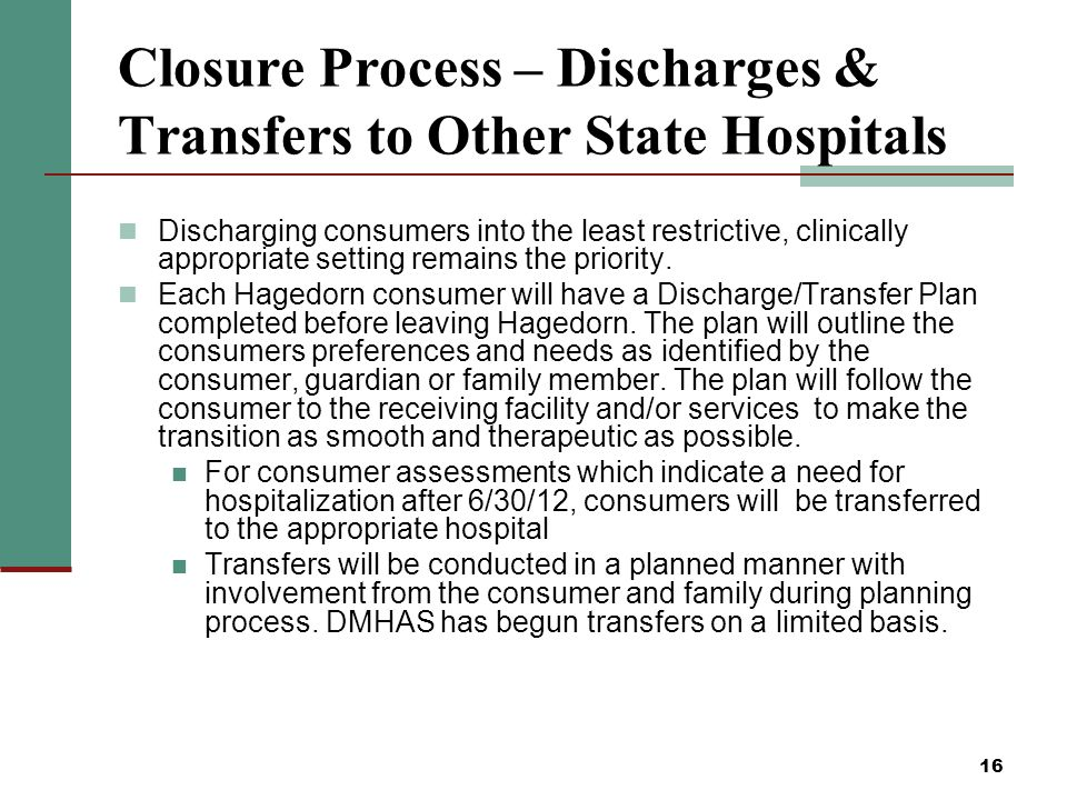 16 Closure Process – Discharges & Transfers to Other State Hospitals Discharging consumers into the least restrictive, clinically appropriate setting remains the priority.
