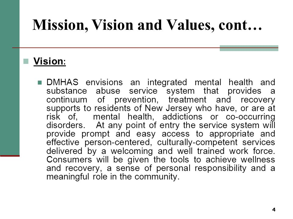 4 Mission, Vision and Values, cont… Vision : DMHAS envisions an integrated mental health and substance abuse service system that provides a continuum of prevention, treatment and recovery supports to residents of New Jersey who have, or are at risk of, mental health, addictions or co-occurring disorders.