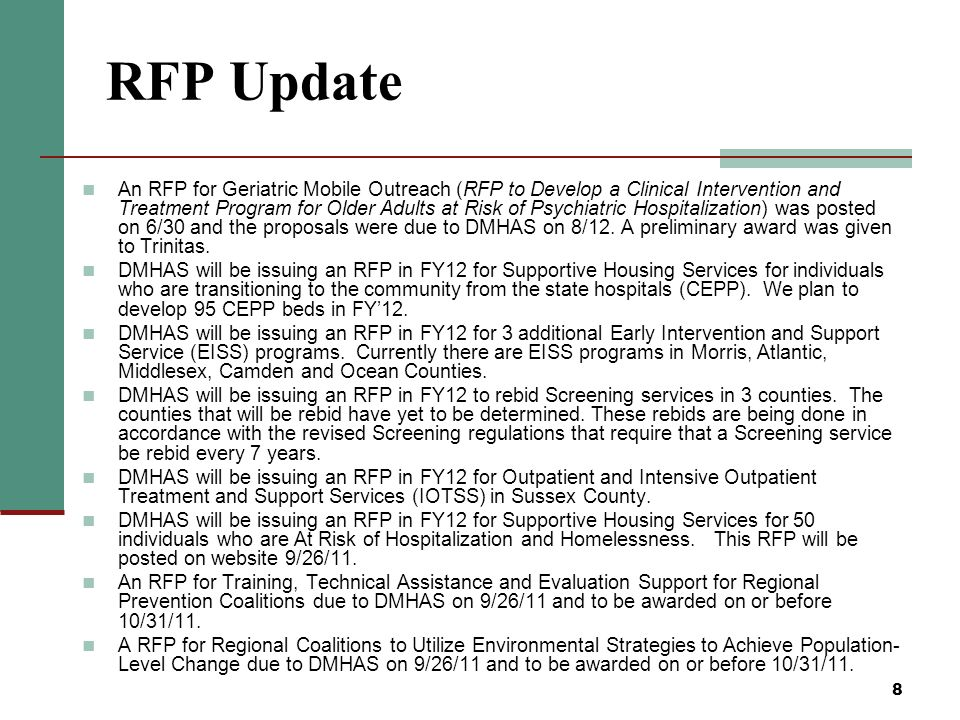 8 RFP Update An RFP for Geriatric Mobile Outreach (RFP to Develop a Clinical Intervention and Treatment Program for Older Adults at Risk of Psychiatric Hospitalization) was posted on 6/30 and the proposals were due to DMHAS on 8/12.