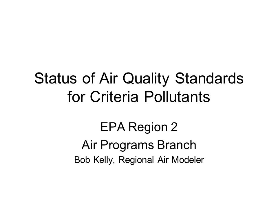 Status of Air Quality Standards for Criteria Pollutants EPA Region 2 Air Programs Branch Bob Kelly, Regional Air Modeler