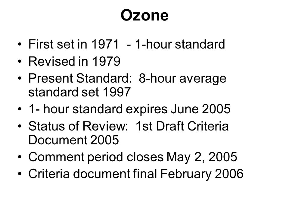 Ozone First set in 1971 - 1-hour standard Revised in 1979 Present Standard: 8-hour average standard set 1997 1- hour standard expires June 2005 Status of Review: 1st Draft Criteria Document 2005 Comment period closes May 2, 2005 Criteria document final February 2006
