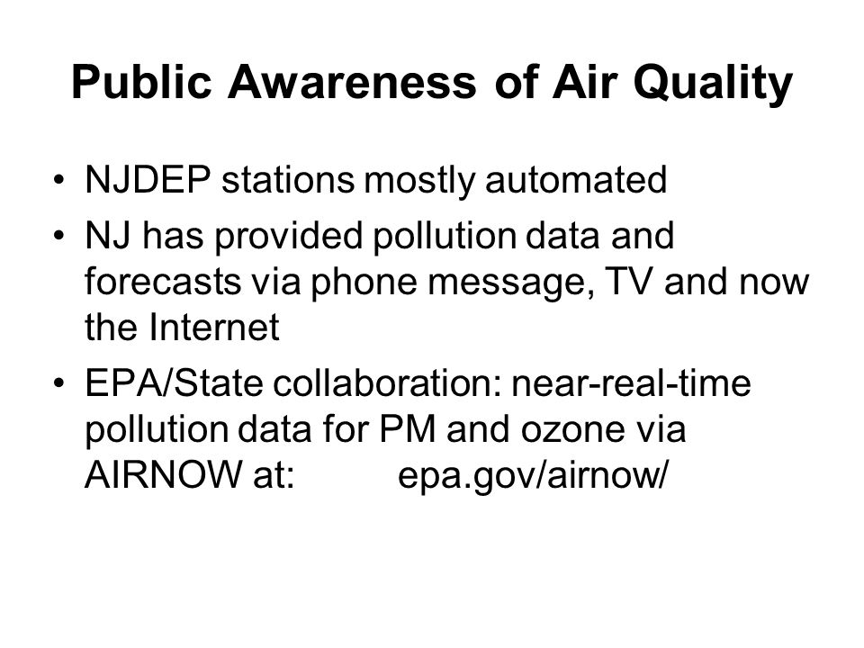 Public Awareness of Air Quality NJDEP stations mostly automated NJ has provided pollution data and forecasts via phone message, TV and now the Internet EPA/State collaboration: near-real-time pollution data for PM and ozone via AIRNOW at: epa.gov/airnow/