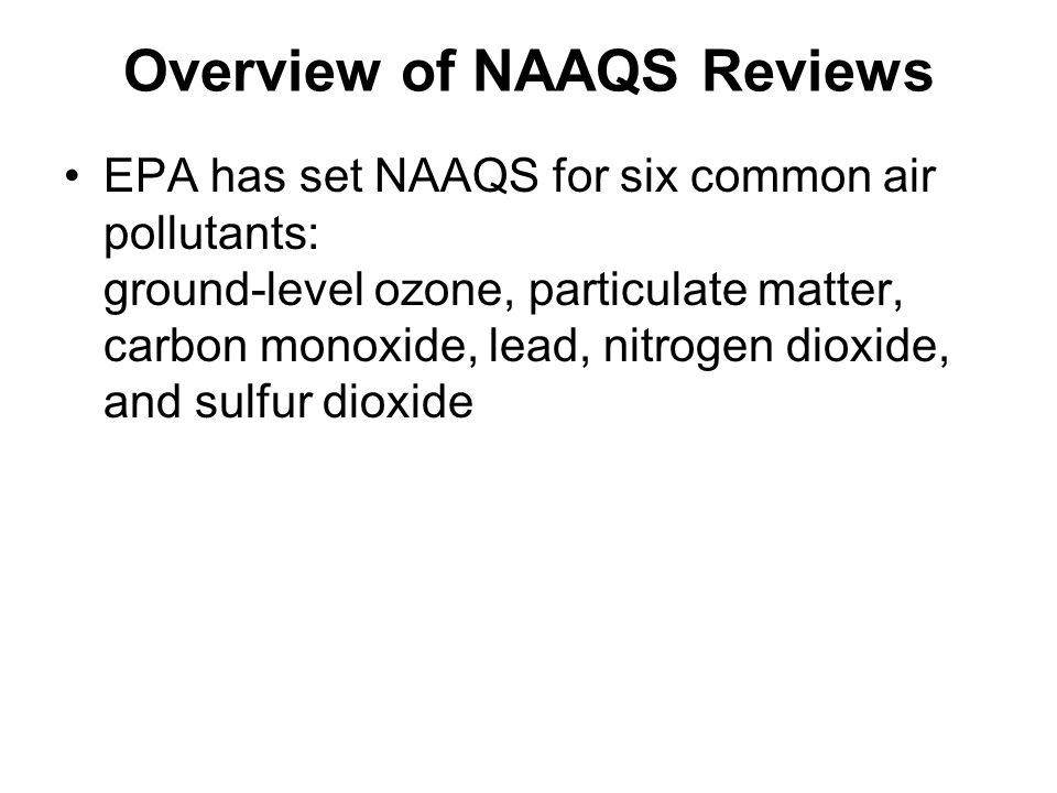 Overview of NAAQS Reviews EPA has set NAAQS for six common air pollutants: ground-level ozone, particulate matter, carbon monoxide, lead, nitrogen dioxide, and sulfur dioxide