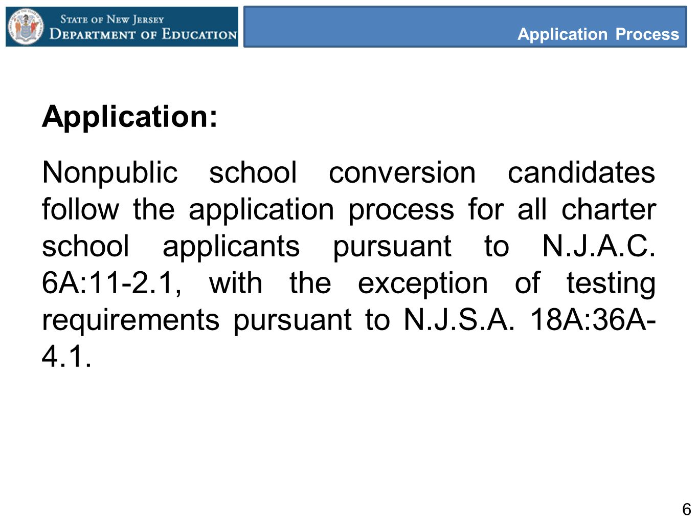 6 Application Process Application: Nonpublic school conversion candidates follow the application process for all charter school applicants pursuant to N.J.A.C.