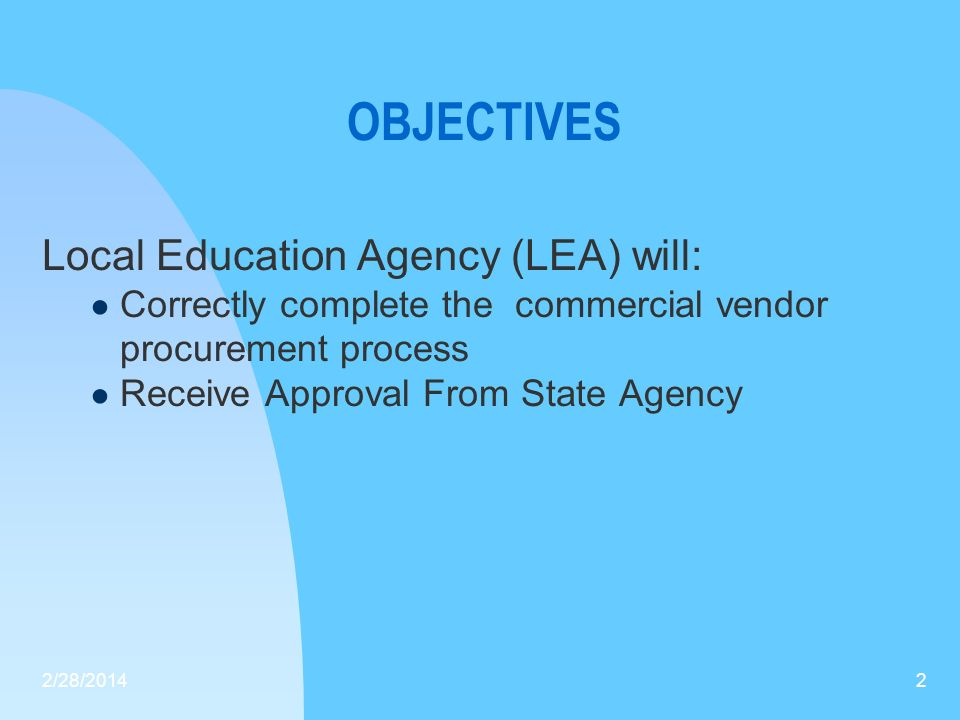 OBJECTIVES Local Education Agency (LEA) will: Correctly complete the commercial vendor procurement process Receive Approval From State Agency 2/28/201