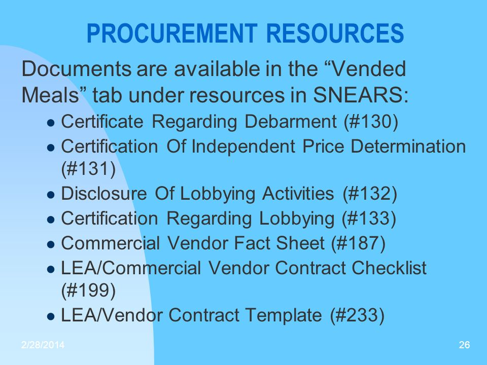 PROCUREMENT RESOURCES Documents are available in the Vended Meals tab under resources in SNEARS: Certificate Regarding Debarment (#130) Certification