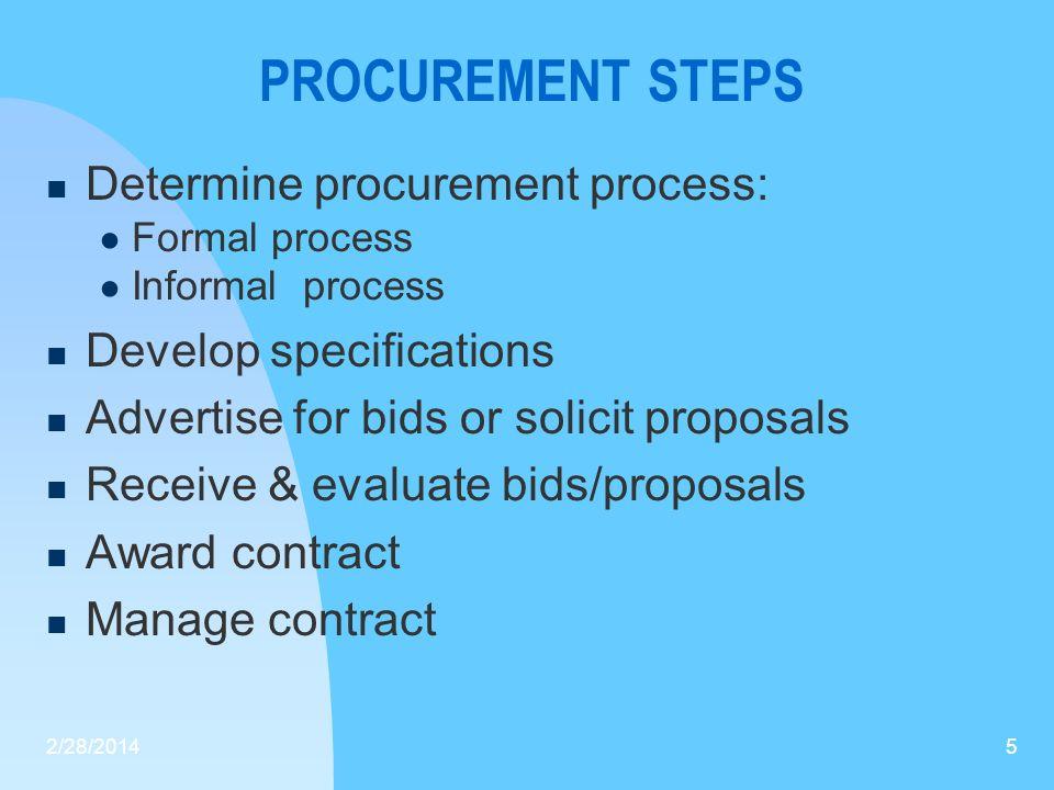 PROCUREMENT STEPS Determine procurement process: Formal process Informal process Develop specifications Advertise for bids or solicit proposals Receiv