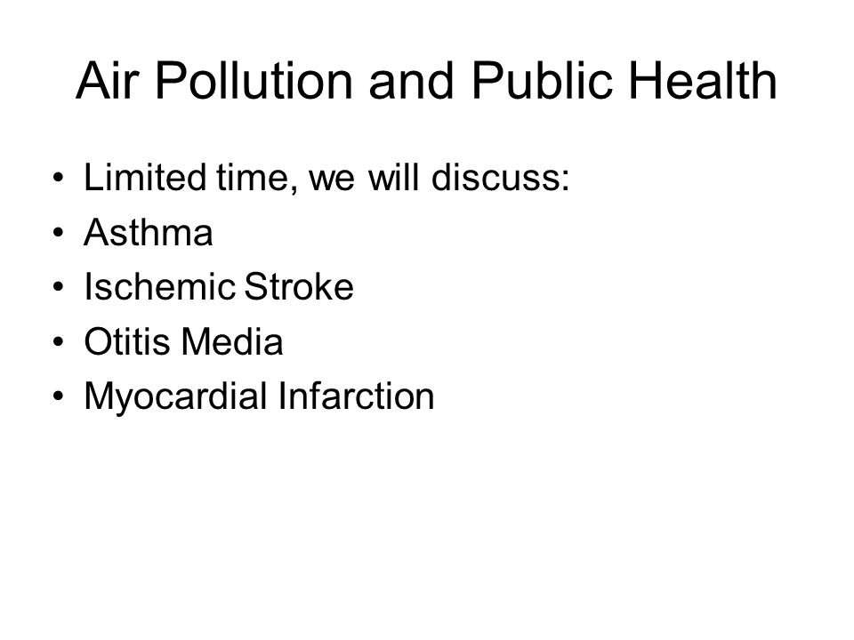 Air Pollution and Public Health Limited time, we will discuss: Asthma Ischemic Stroke Otitis Media Myocardial Infarction
