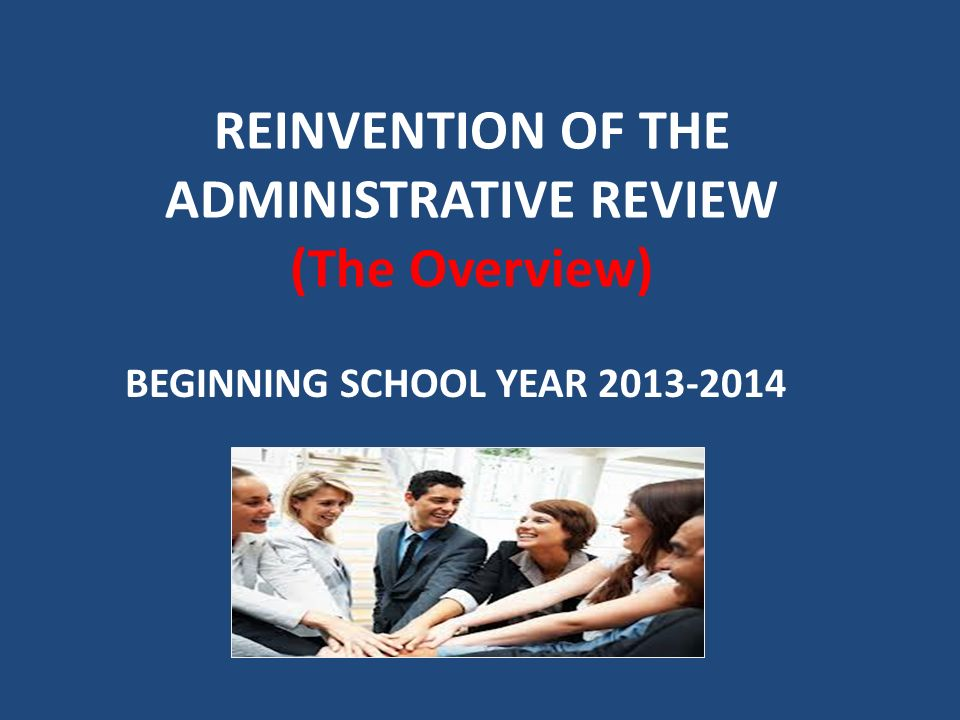 REINVENTION OF THE ADMINISTRATIVE REVIEW (The Overview) BEGINNING SCHOOL YEAR