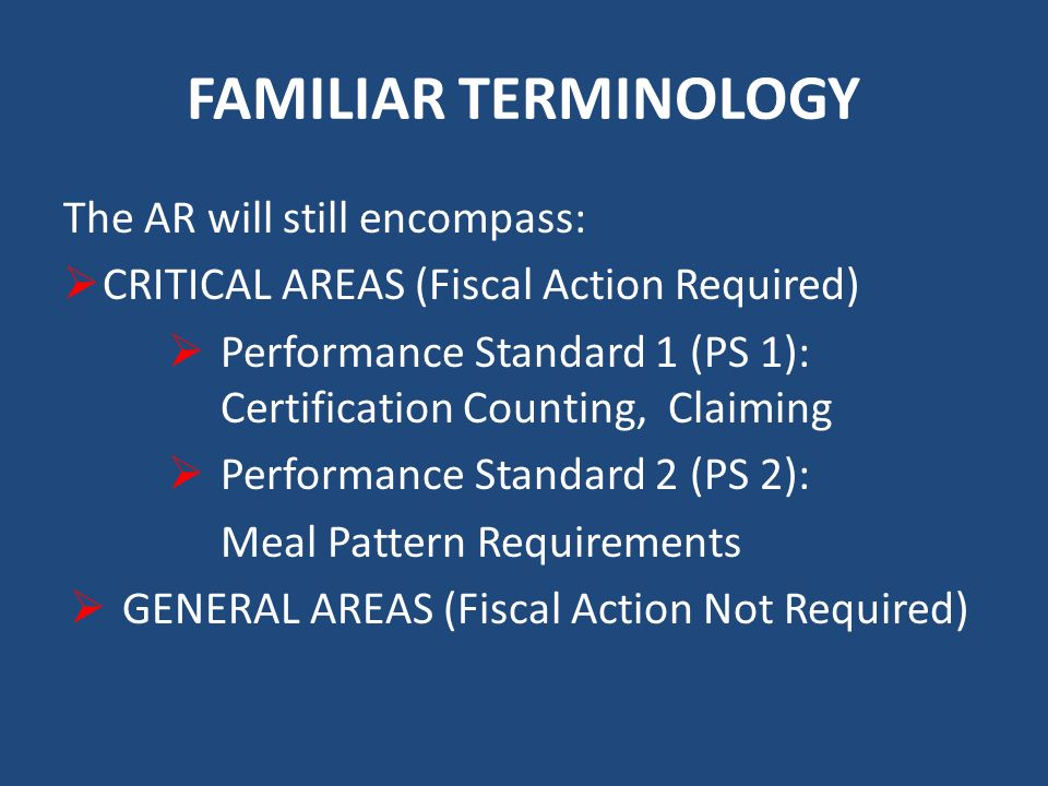 FAMILIAR TERMINOLOGY The AR will still encompass: CRITICAL AREAS (Fiscal Action Required) Performance Standard 1 (PS 1): Certification Counting, Claiming Performance Standard 2 (PS 2): Meal Pattern Requirements GENERAL AREAS (Fiscal Action Not Required)