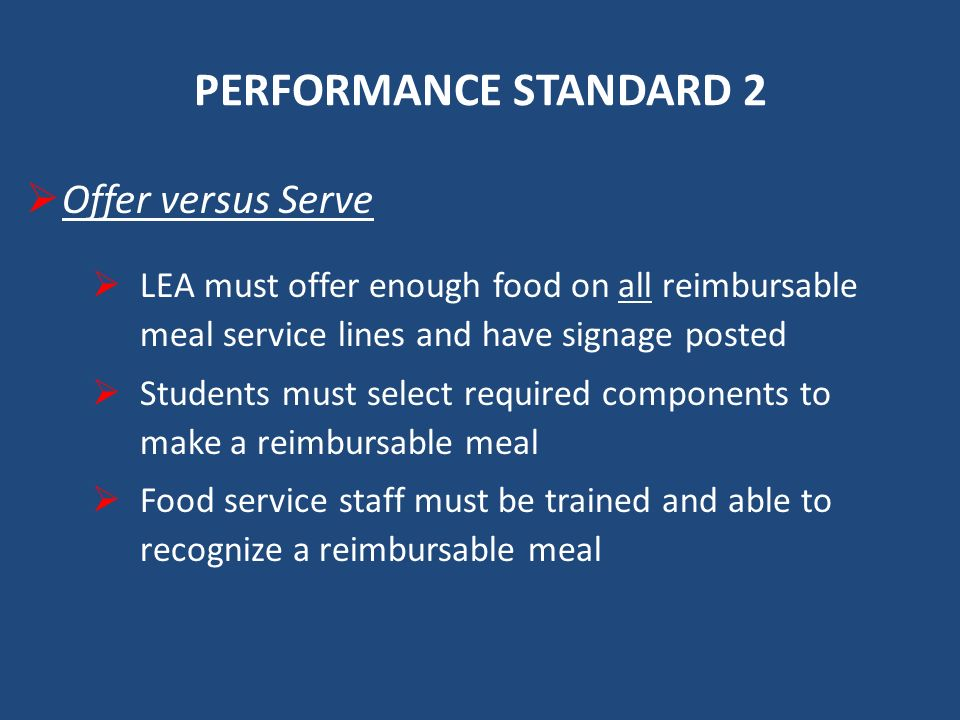 PERFORMANCE STANDARD 2 Offer versus Serve LEA must offer enough food on all reimbursable meal service lines and have signage posted Students must select required components to make a reimbursable meal Food service staff must be trained and able to recognize a reimbursable meal
