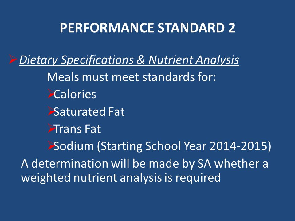 PERFORMANCE STANDARD 2 Dietary Specifications & Nutrient Analysis Meals must meet standards for: Calories Saturated Fat Trans Fat Sodium (Starting School Year ) A determination will be made by SA whether a weighted nutrient analysis is required