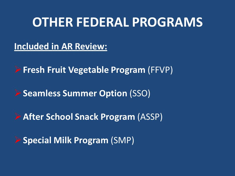 OTHER FEDERAL PROGRAMS Included in AR Review: Fresh Fruit Vegetable Program (FFVP) Seamless Summer Option (SSO) After School Snack Program (ASSP) Special Milk Program (SMP)