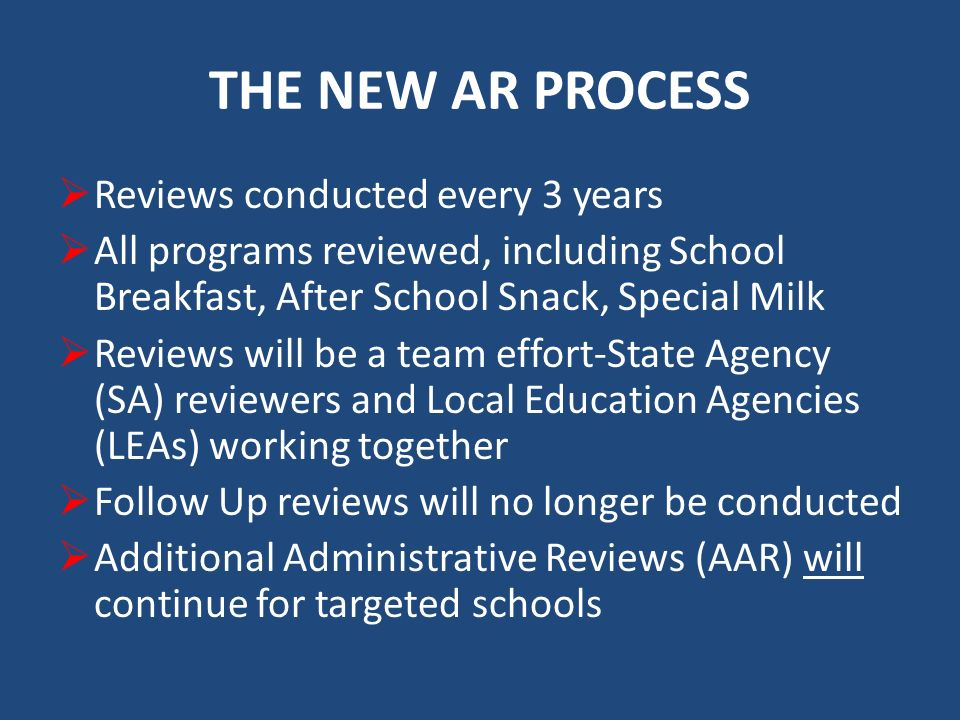 THE NEW AR PROCESS Reviews conducted every 3 years All programs reviewed, including School Breakfast, After School Snack, Special Milk Reviews will be a team effort-State Agency (SA) reviewers and Local Education Agencies (LEAs) working together Follow Up reviews will no longer be conducted Additional Administrative Reviews (AAR) will continue for targeted schools