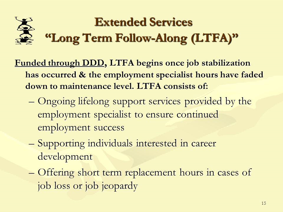 15 Extended Services Long Term Follow-Along (LTFA) Extended Services Long Term Follow-Along (LTFA) Funded through DDD, LTFA begins once job stabilizat