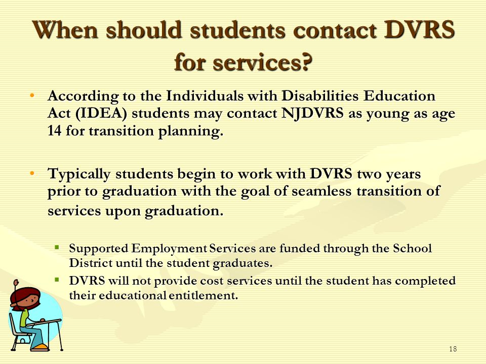 18 When should students contact DVRS for services? According to the Individuals with Disabilities Education Act (IDEA) students may contact NJDVRS as