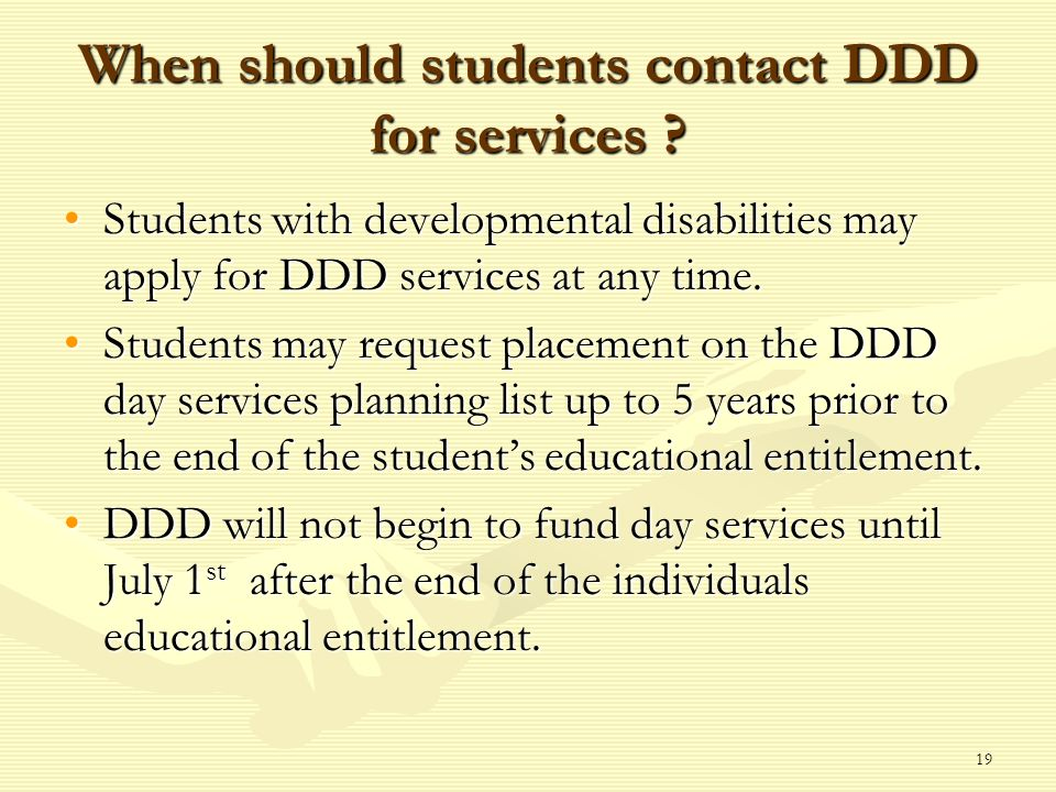 19 When should students contact DDD for services ? Students with developmental disabilities may apply for DDD services at any time.Students with devel