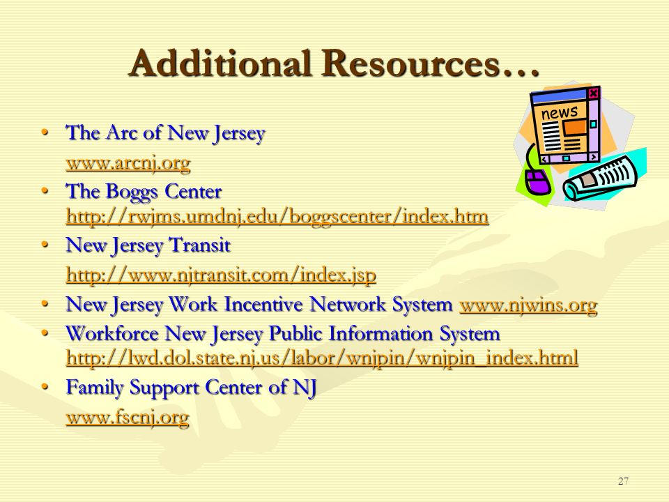 27 Additional Resources… The Arc of New JerseyThe Arc of New Jersey www.arcnj.org The Boggs Center http://rwjms.umdnj.edu/boggscenter/index.htmThe Boggs Center http://rwjms.umdnj.edu/boggscenter/index.htm http://rwjms.umdnj.edu/boggscenter/index.htm New Jersey TransitNew Jersey Transit http://www.njtransit.com/index.jsp New Jersey Work Incentive Network System www.njwins.orgNew Jersey Work Incentive Network System www.njwins.orgwww.njwins.org Workforce New Jersey Public Information System http://lwd.dol.state.nj.us/labor/wnjpin/wnjpin_index.htmlWorkforce New Jersey Public Information System http://lwd.dol.state.nj.us/labor/wnjpin/wnjpin_index.html http://lwd.dol.state.nj.us/labor/wnjpin/wnjpin_index.html Family Support Center of NJFamily Support Center of NJ www.fscnj.org