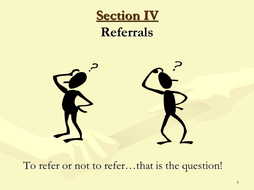 6 Section IV Referrals To refer or not to refer…that is the question!