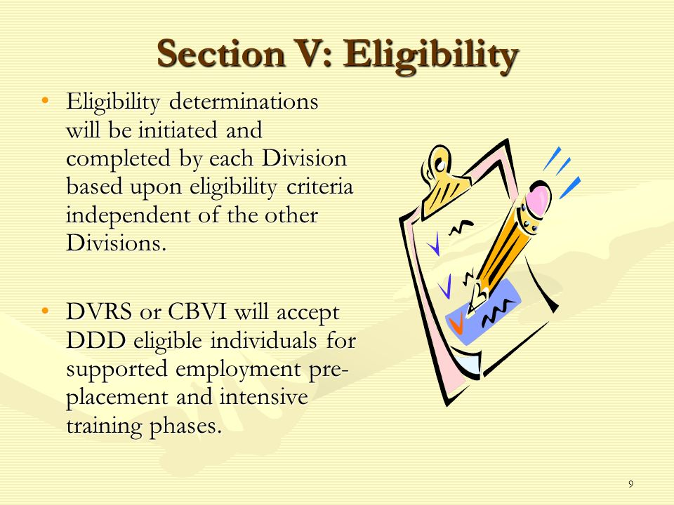 9 Section V: Eligibility Eligibility determinations will be initiated and completed by each Division based upon eligibility criteria independent of the other Divisions.Eligibility determinations will be initiated and completed by each Division based upon eligibility criteria independent of the other Divisions.